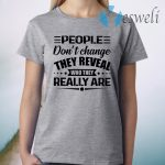 People Don't Change They Reveal Who They Really Are T-Shirt