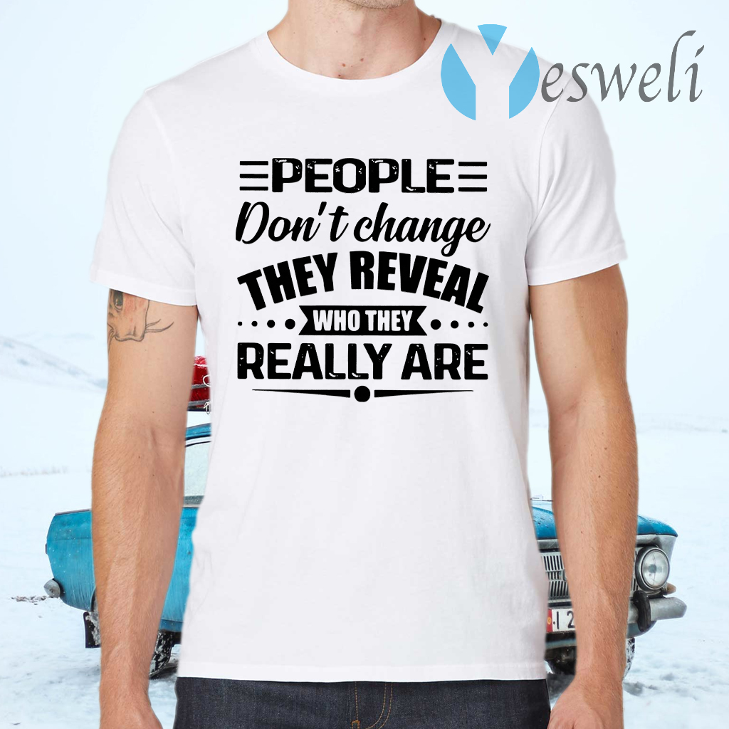 People Don't Change They Reveal Who They Really Are T-Shirts