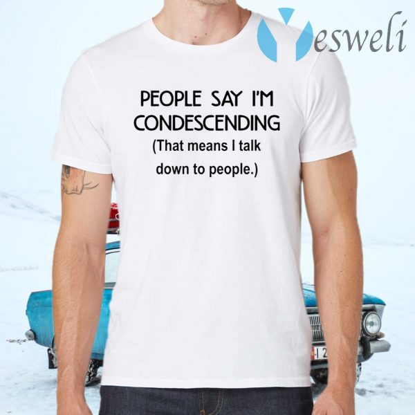 People say I'm condescending that means I talk down to people T-Shirts