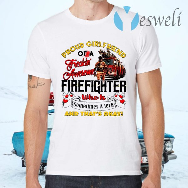 Proud Girlfriend Of A Freaking Awesome Firefighter Who Is Sometimes A Jerk And That's Okay T-Shirts