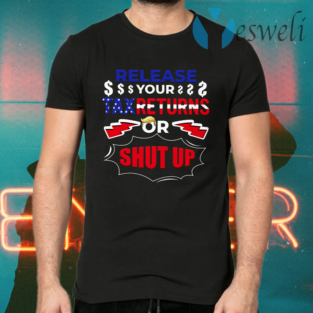 Release Your Tax Returns Or Shut Up T-Shirts