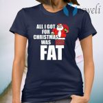 Santa Claus all I got for Christmas was fat T-Shirt