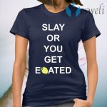 Slay or you get eoated T-Shirt