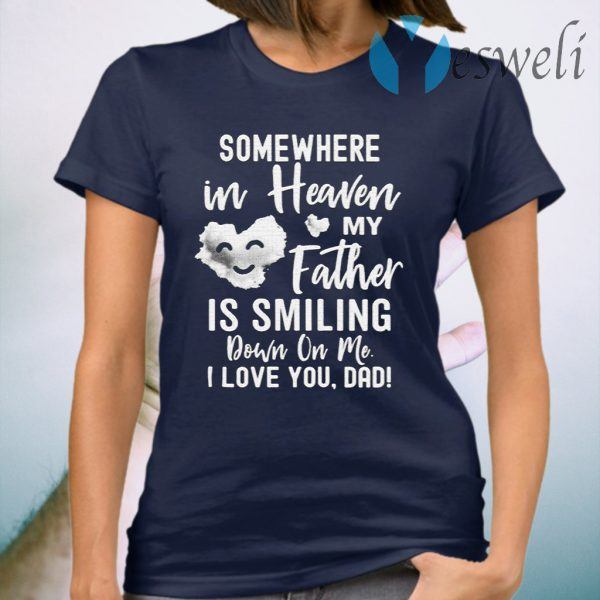 Somewhere In Heaven My Father Is Smiling Down On Me I Love You dad T-Shirt