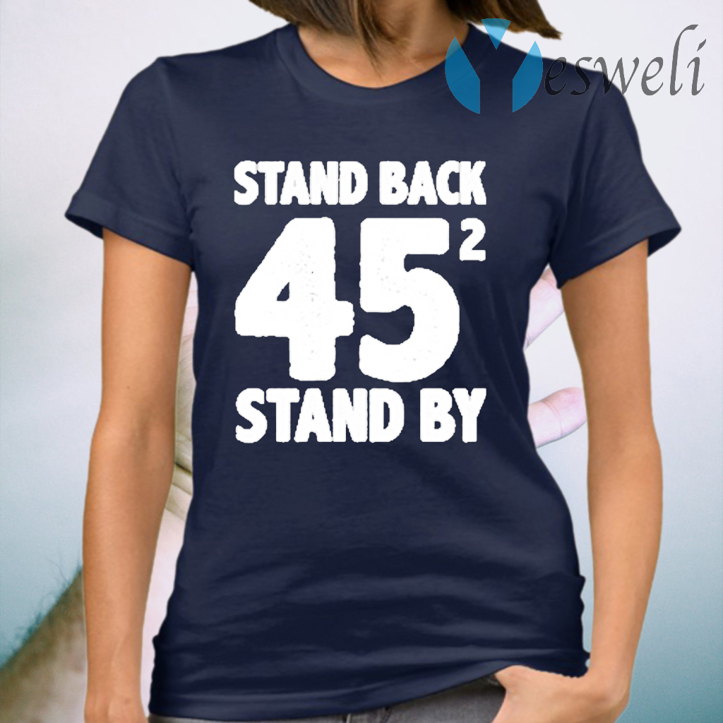 Stand Back 45 funny stand by trump and Biden gifts T-Shirt