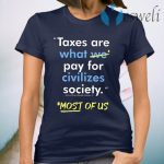 Taxes Are What We Pay For Civilized Society Most Of Us T-Shirt