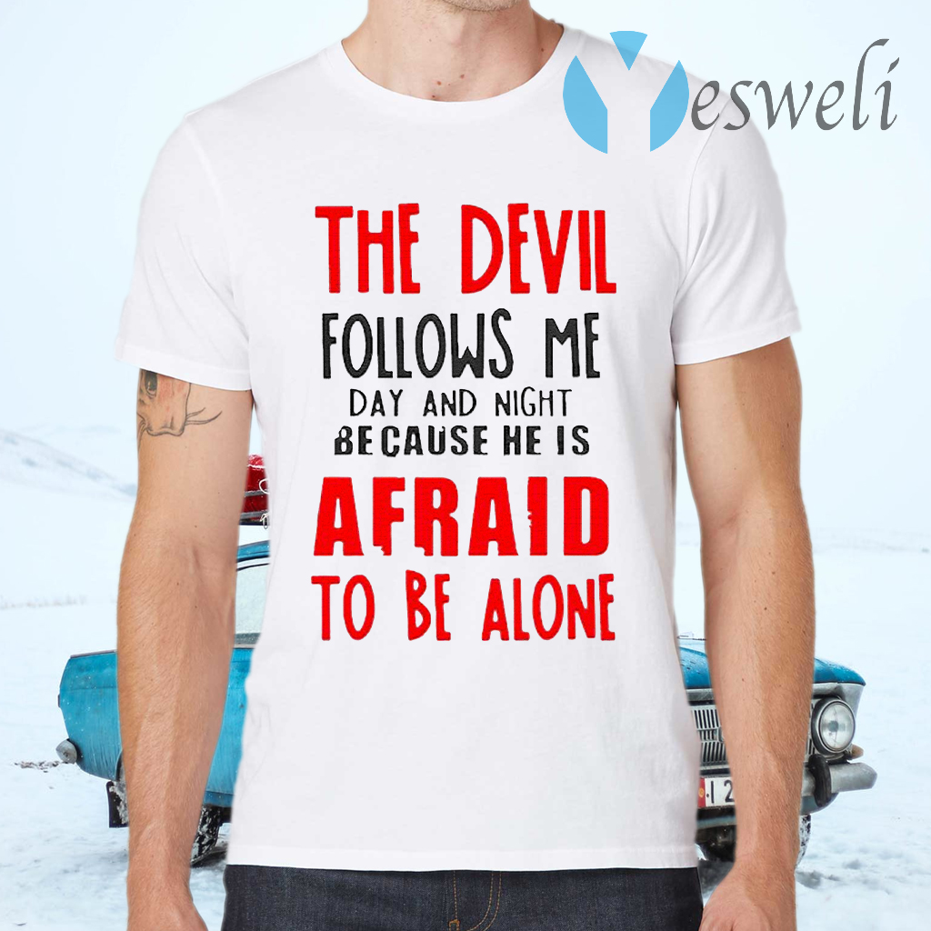 The Devil Follows Me Day And Night Because He Is Afraid To Be Alone T-Shirts