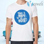 There is Hope if we all Vote T-Shirts