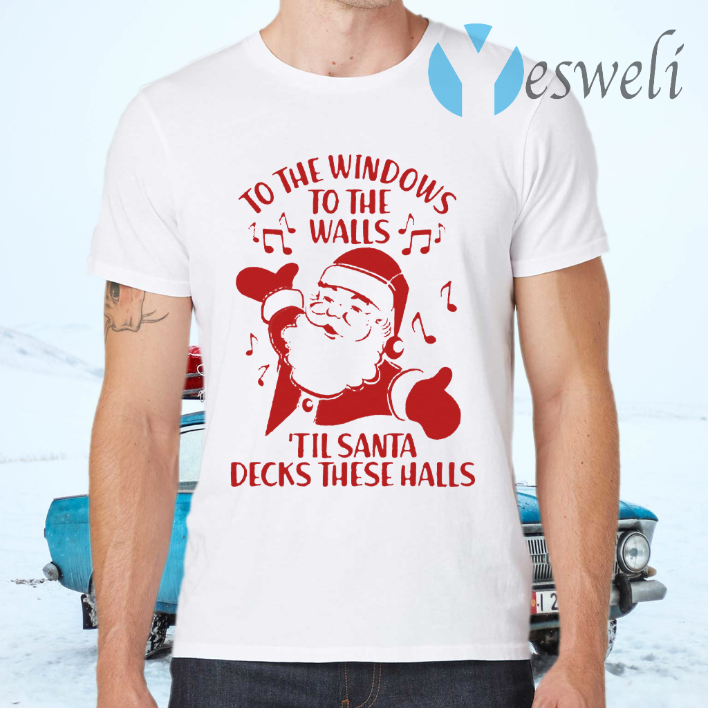To The Windows To The Walls Till Santa Decks These Halls T-Shirts