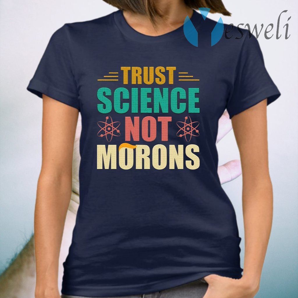 Trust Science Not Morons Anti-Trump T-Shirt