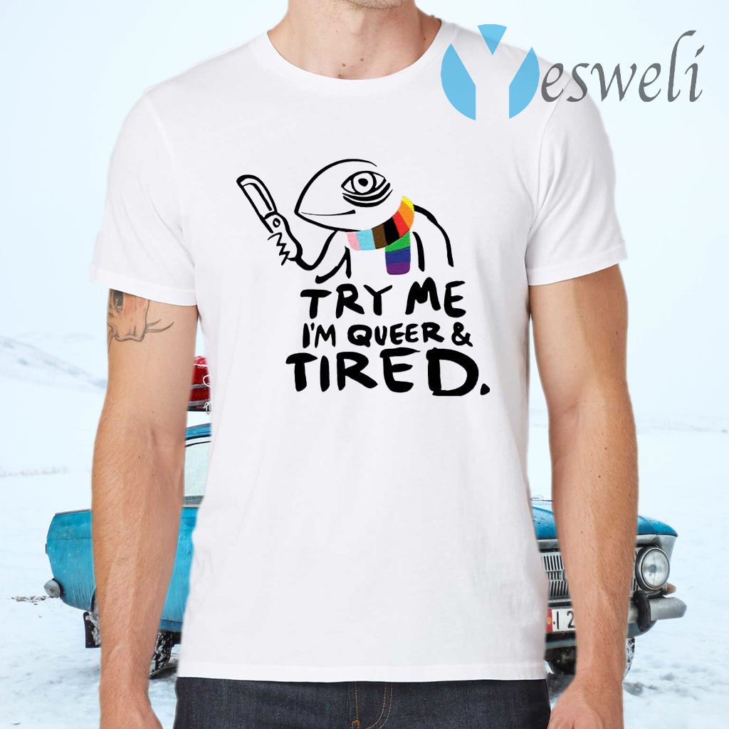 Try Me I'm Queer And Tired T-Shirts
