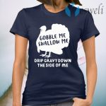 Turkey Gobble me swallow me drip gravy down the side of me T-Shirt
