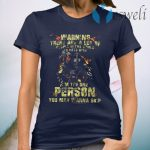 Warning There Are A Lot Of People In The World To Mess With I'm The One Person You May Wanna Skip T-Shirt