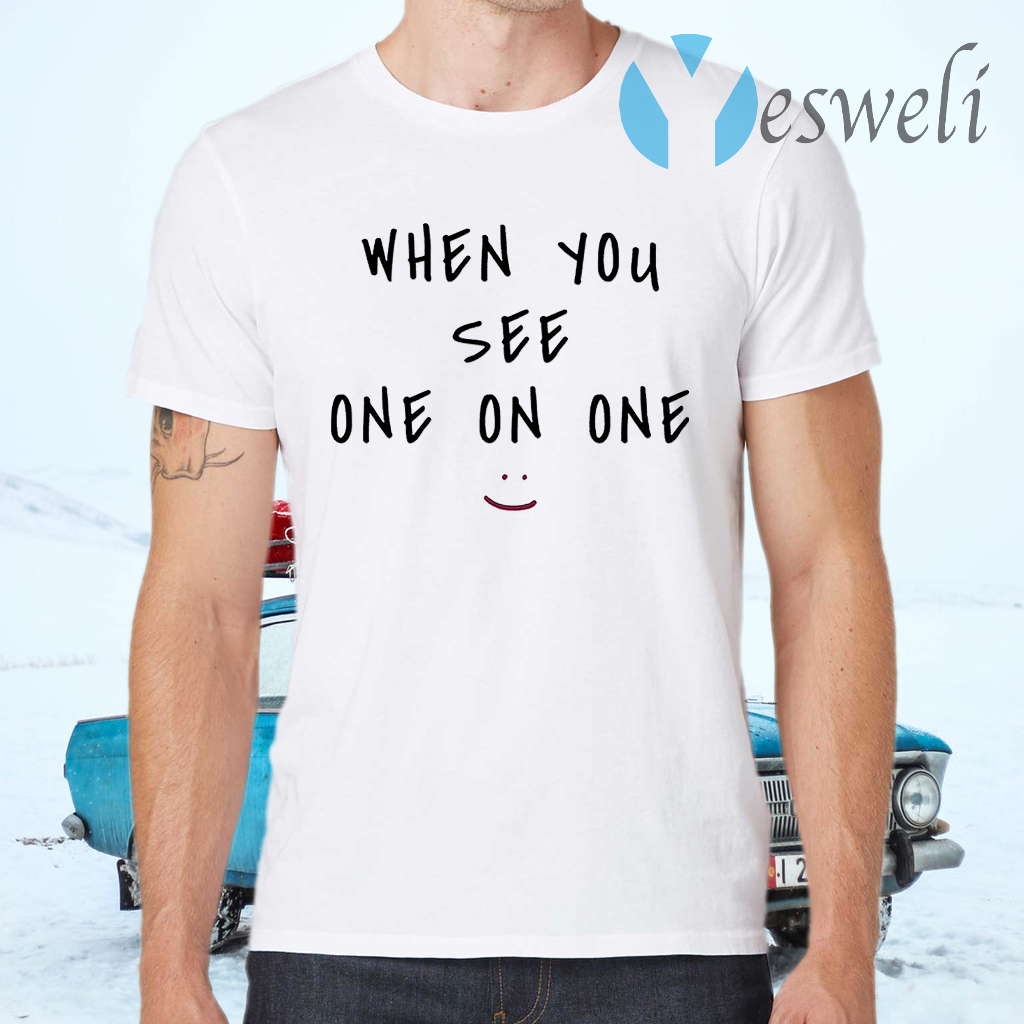 When you see one on one T-Shirts