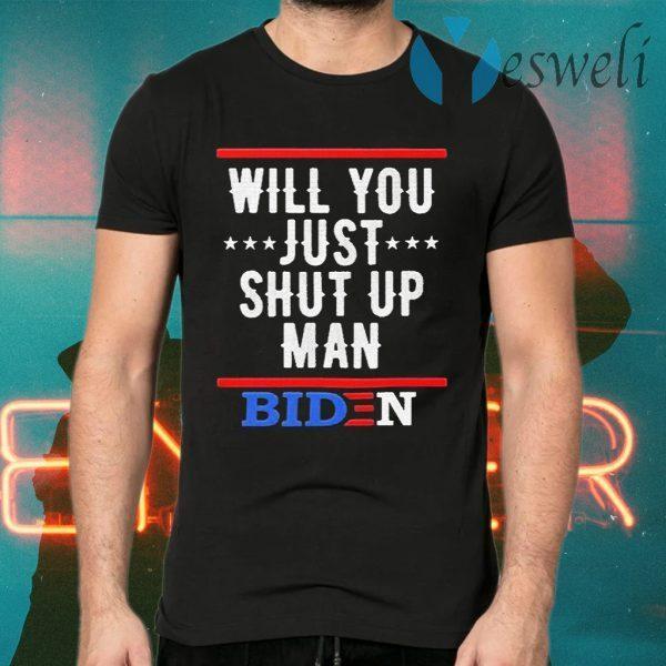 Will You just shut up Man Joe Biden T-Shirts