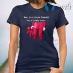 You Are Never Too Old For A Teddy Bear T-Shirt
