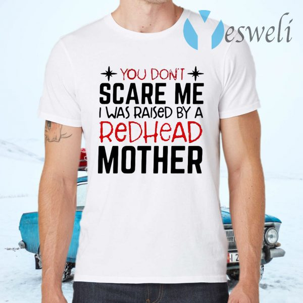 You Don't Scare Me I Was Raised By A Redhead Mother T-Shirts