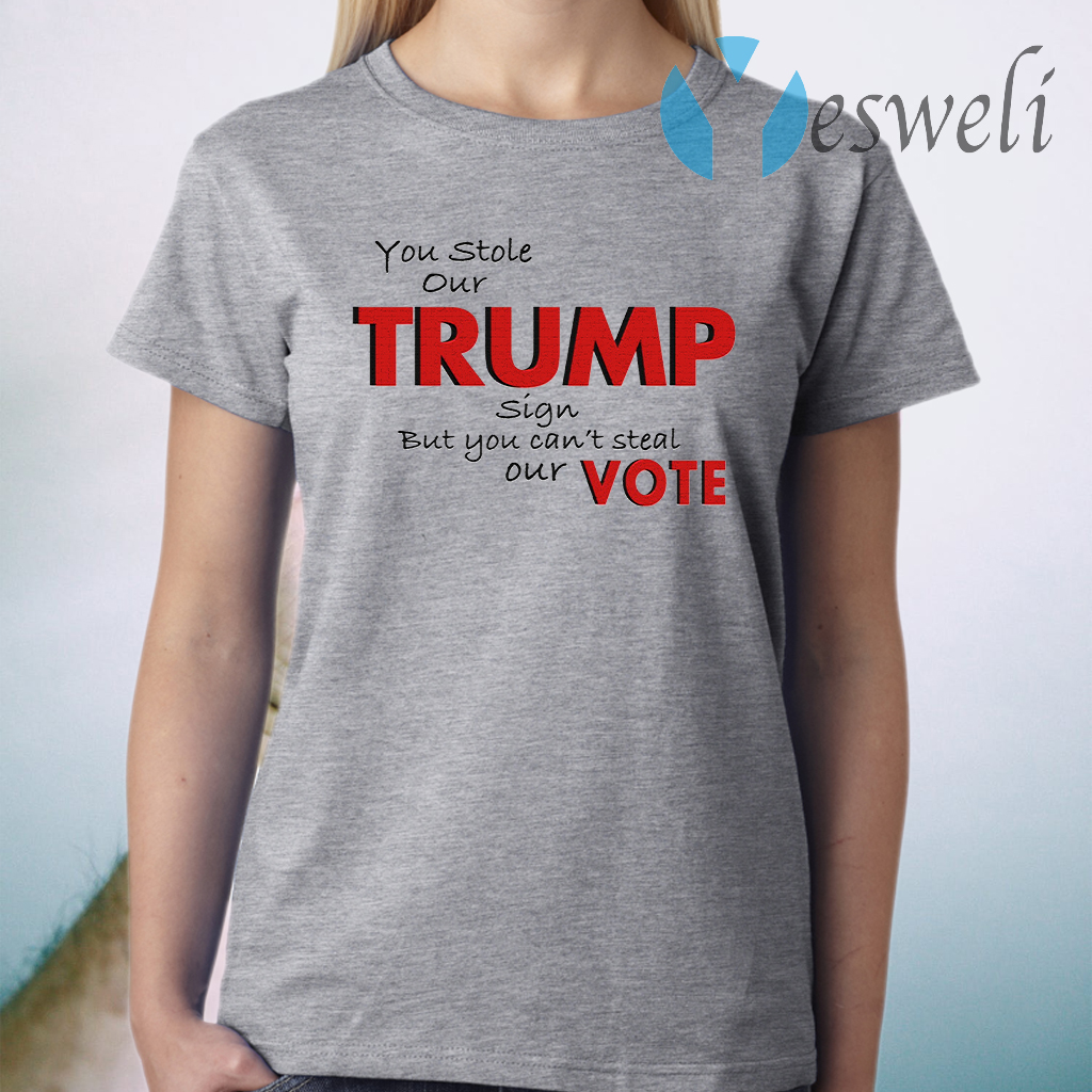 You Stole Our Trump Sign But You Can't Steal Our Vote T-Shirt