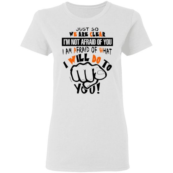 Just So We Are Clear I'm Not Afraid Of You I Am Afraid Of What I Will Do To You Funny T-Shirt