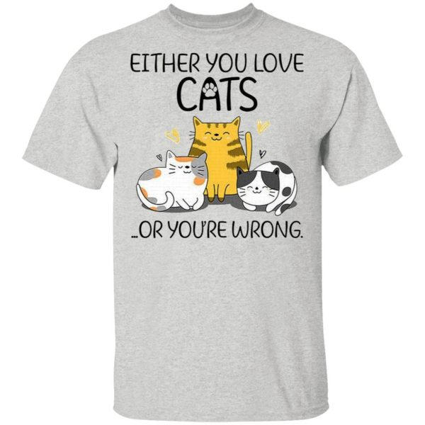 Either You Love Cats Or You are Wrong Funny Cat Lovers T-Shirt