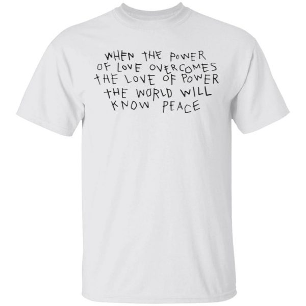 When The Power Of Love Overcomes The Love Of Power The World Will Know Peace T-Shirt