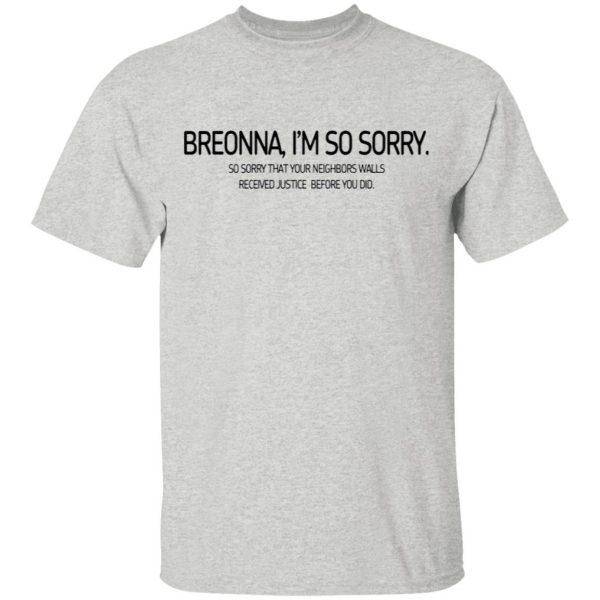 Breonna I'm so sorry so sorry that your neighbors walls received justice before you did T-Shirt