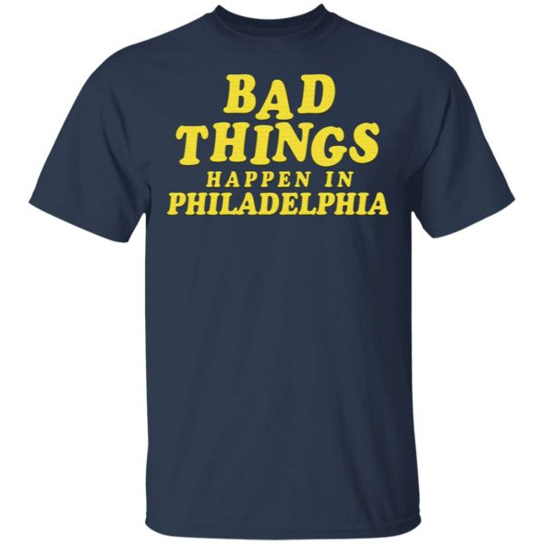 Bad Things Happen In Philadelphia T-Shirt