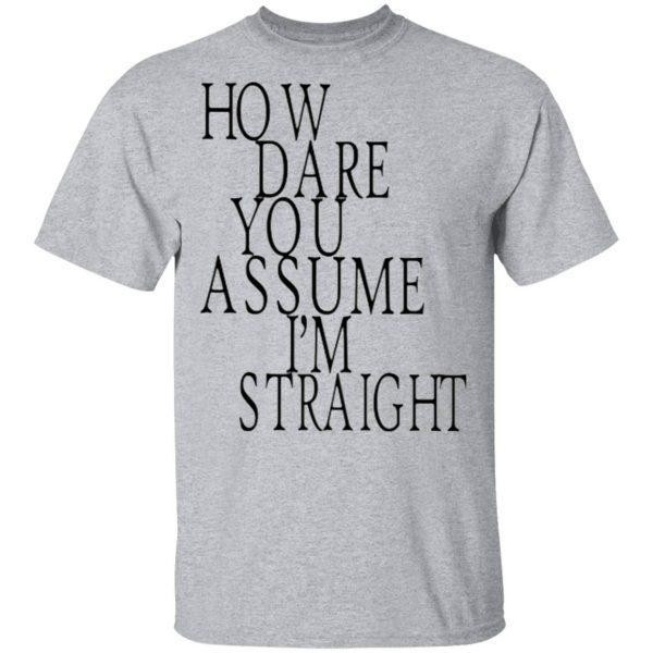 How Dare You Assume I'm Straight T-Shirt
