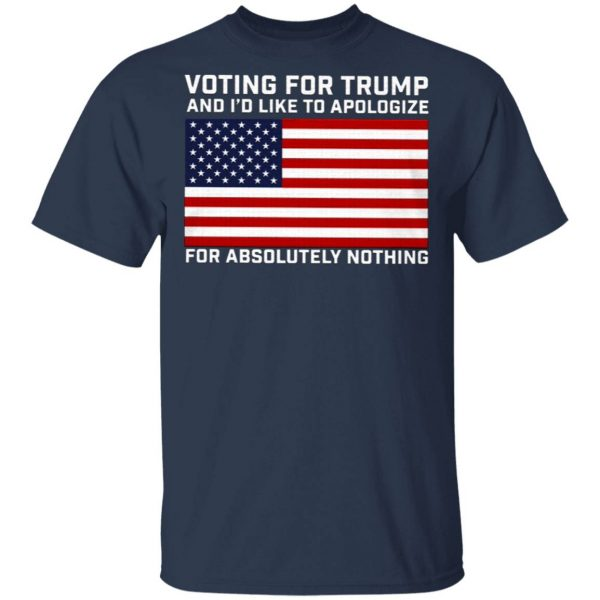 Voting For Trump And I'd Like To Apologize For Absolutely Nothing T-Shirt