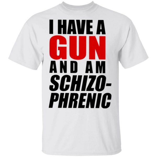 I Have A Gun And Am Schizophrenic T-Shirt