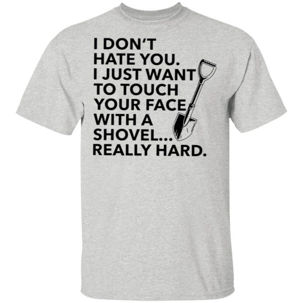 I don't hate you I just want to touch your face with a shovel T-Shirt