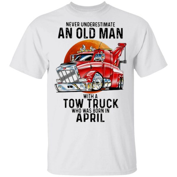 Never Underestimate An Old Man With A Tow Truck Who Was Born In April T-Shirt