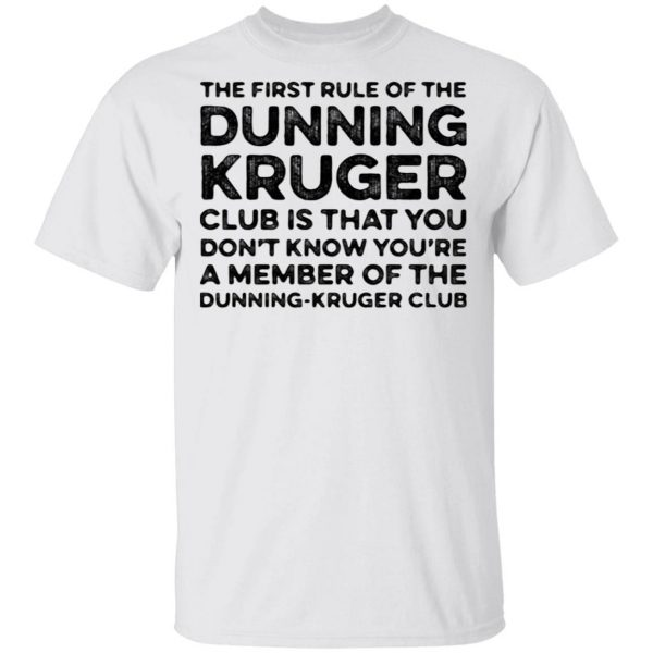 The first rule of the dunning club is that you don't know you're a member of the dunning kruger club T-Shirt