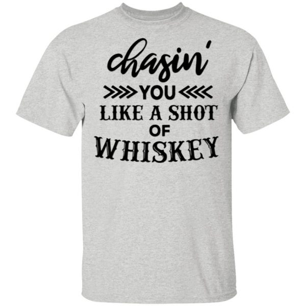 Chasing You Like A Shot Of Whiskey T-Shirt
