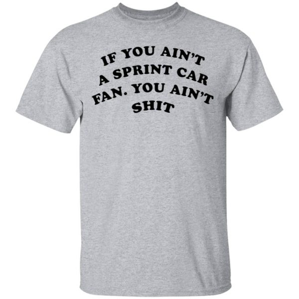If you ain't a sprint car fan you ain't shit T-Shirt