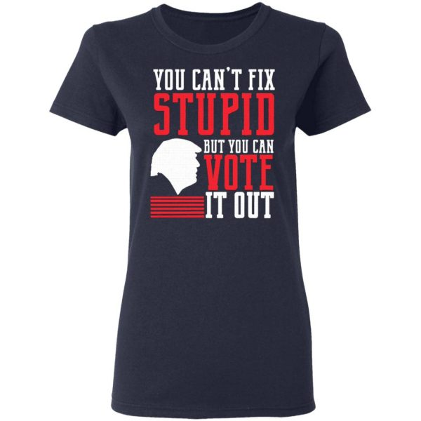 You Can't Fix Stupid But You Can Vote It Out T-Shirt