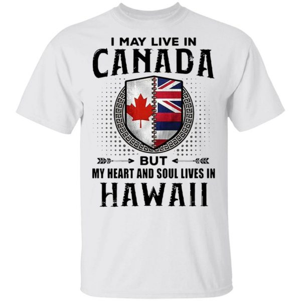 I May Live In Canada But My Heart And Soul Lives In Hawaii T-Shirt