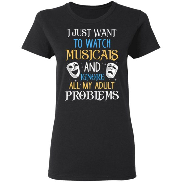 I Just Want To Watch Musicals And Ignore All My Adult Problems T-Shirt