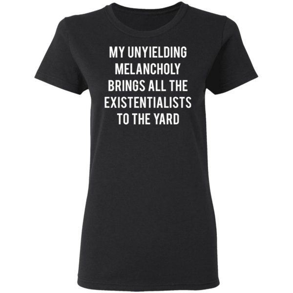 My Unyielding Melancholy Brings All The Existentialists To The Yard T-Shirt
