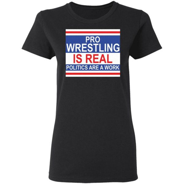 Pro wrestling is real politics are a work T-Shirt