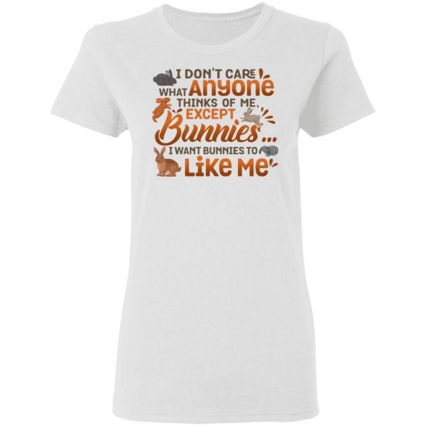 I Don't Care What Anyone Thinks Of Me Except Bunnies I Wants Bunnies To Like Me T-Shirt