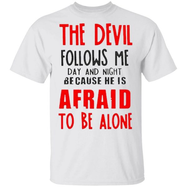 The Devil Follows Me Day And Night Because He Is Afraid To Be Alone T-Shirt