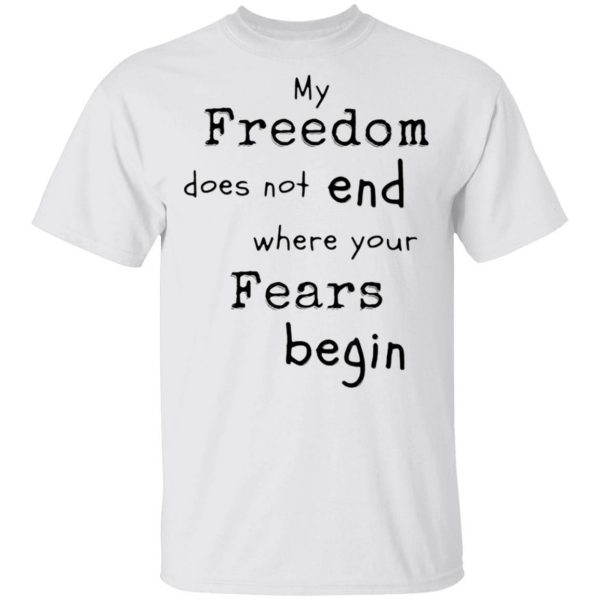 My Freedom Does Not End Where Your Fears Begin T-Shirt