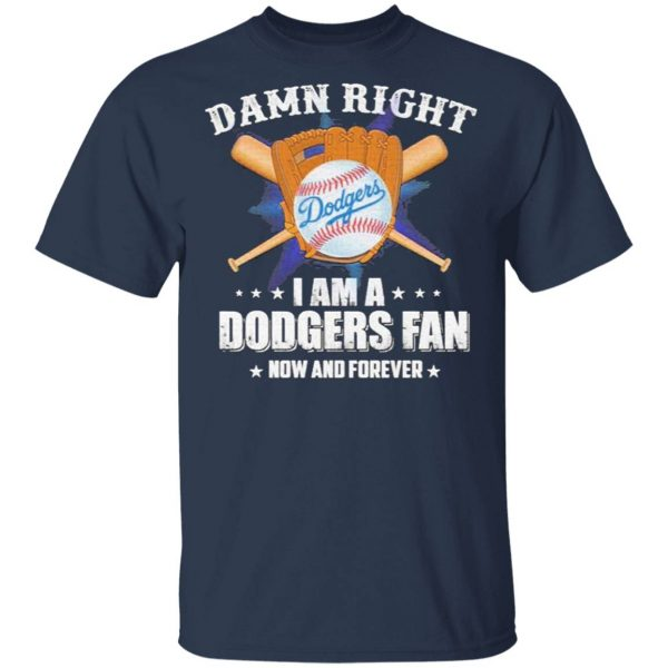 Damn Right I am a Dodgers Fan now and forever T-Shirt