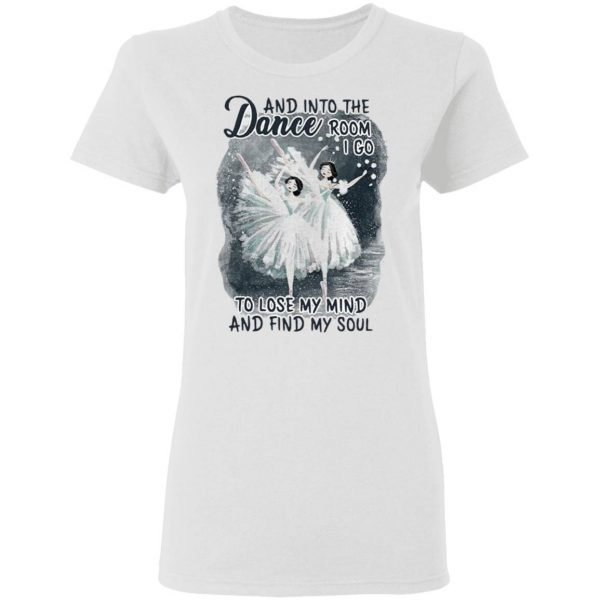 And Into The Dance Room I Go To Lose My Mind And Find My Soul T-Shirt