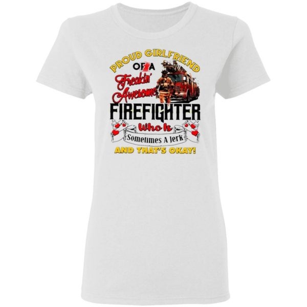 Proud Girlfriend Of A Freaking Awesome Firefighter Who Is Sometimes A Jerk And That's Okay T-Shirt
