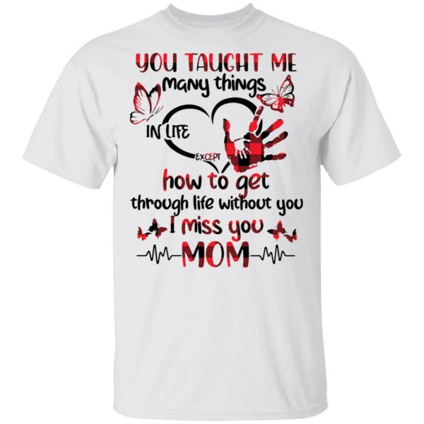 You taught Me many things in life except how to get through life without you I miss you Mom T-Shirt