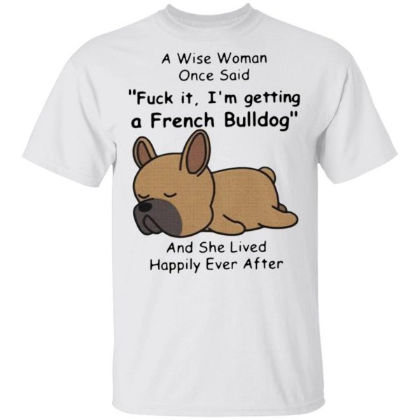 A Wise Woman Once Said Fuck It I'm Getting A French Bulldog And She Lived Happily Ever After T-Shirt