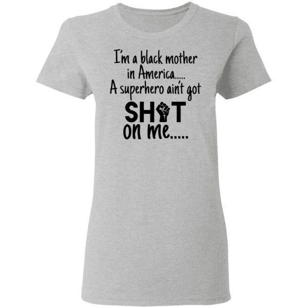 Im A Black Mother In America A Superhero Aint Got Shot On Me T-Shirt
