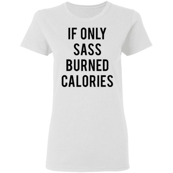 If Only Sass Burned Calories T-Shirt